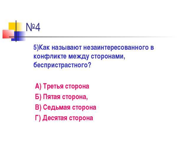 №4 5)Как называют незаинтересованного в конфликте между сторонами, беспристра...