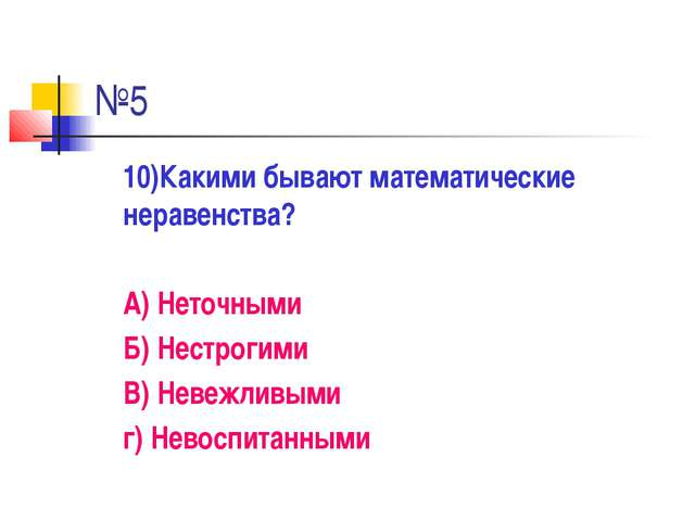 №5 10)Какими бывают математические неравенства? А) Неточными Б) Нестрогими...