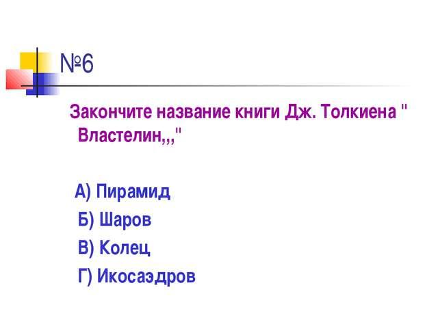 """№6 Закончите название книги Дж. Толкиена """" Властелин,,,"""" А) Пирамид Б) Шаров..."""