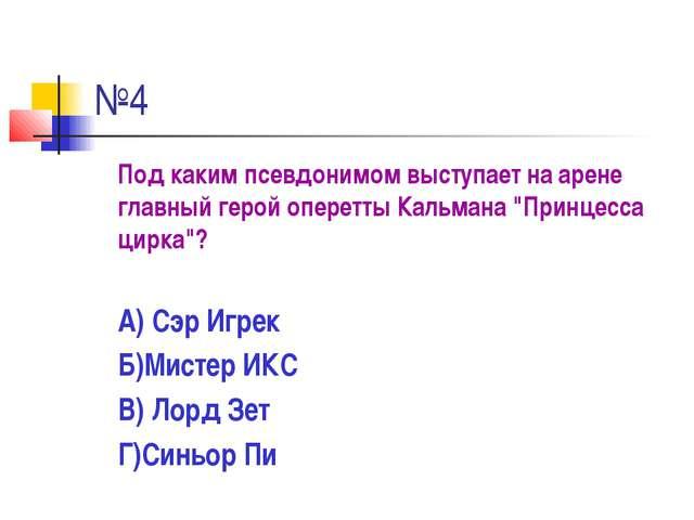 """№4 Под каким псевдонимом выступает на арене главный герой оперетты Кальмана """"..."""