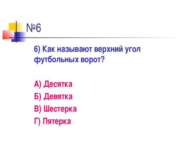 №6 6) Как называют верхний угол футбольных ворот? А) Десятка Б) Девятка В)...