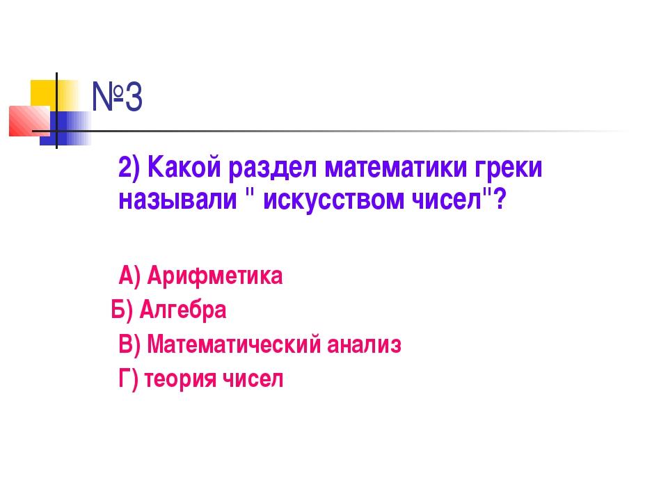 """№3 2) Какой раздел математики греки называли """" искусством чисел""""? А) Арифмети..."""