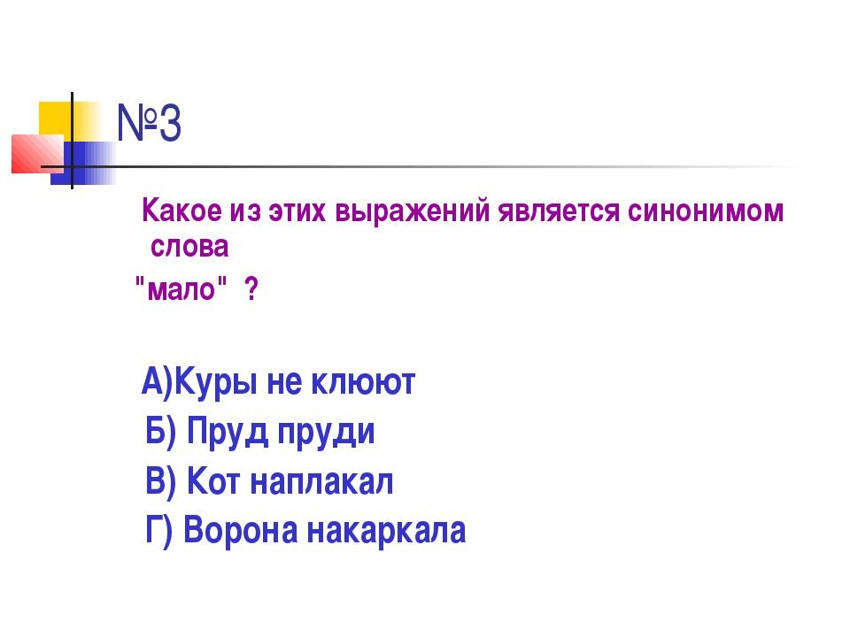 """№3 Какое из этих выражений является синонимом слова """"мало"""" ? А)Куры не клюют..."""