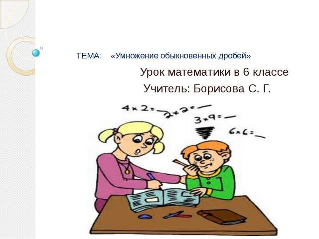 ТЕМА: «Умножение обыкновенных дробей» Урок математики в 6 классе Учитель: Бо...