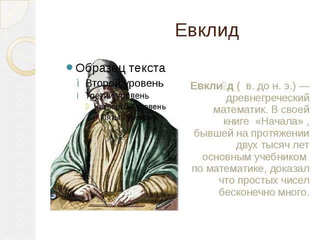 Евклид Евкли́д ( в. дон.э.)— древнегреческий математик. В своей книге «Н...