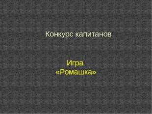 Конкурс капитанов Игра «Ромашка» Игра «Ромашка» Игра «Ромашка»