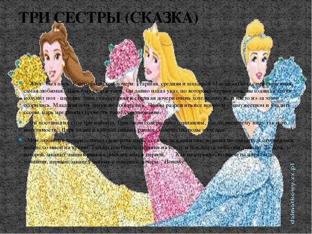Жил - был царь. У него были три дочери: старшая, средняя и младшая. Младш...