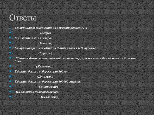 Старинная русская единица ёмкости равная 12л. (Ведро) Миллионная доля метра....