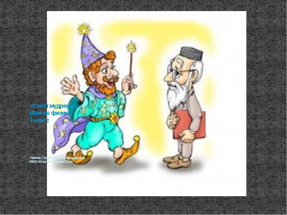 «Совет мудрецов» Игра по физика 7 класс Учитель: Галкина Лариса Александровн...
