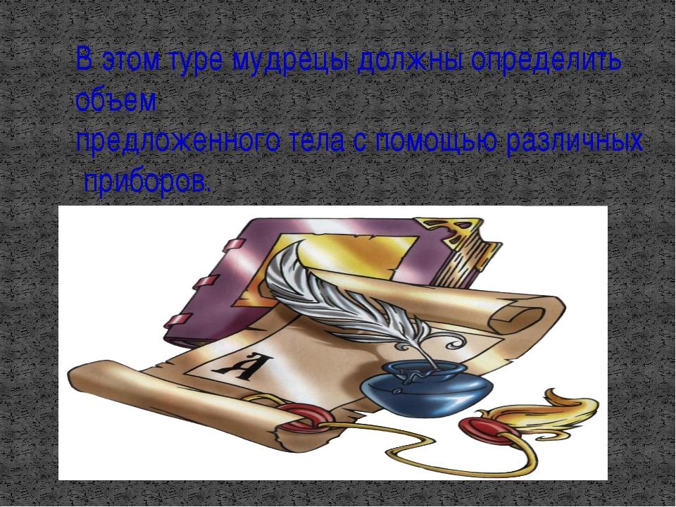 В этом туре мудрецы должны определить объем предложенного тела с помощью разл...