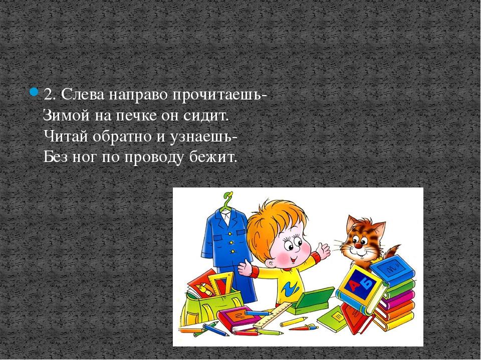 2. Слева направо прочитаешь- Зимой на печке он сидит. Читай обратно и узнаеш...