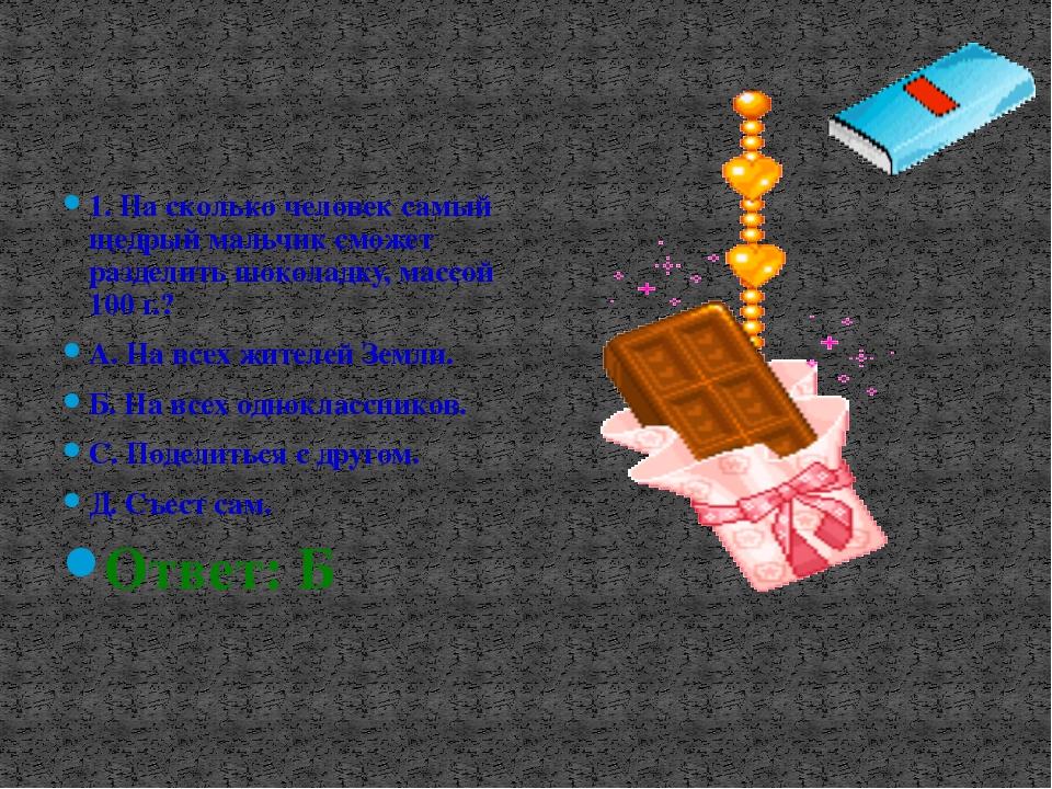 1. На сколько человек самый щедрый мальчик сможет разделить шоколадку, массо...