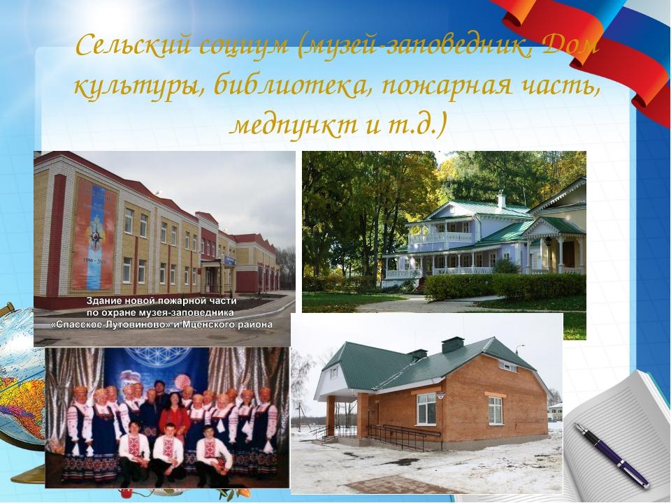 Сельский социум (музей-заповедник, Дом культуры, библиотека, пожарная часть,...