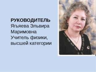 РУКОВОДИТЕЛЬ Ягьяева Эльвира Маримовна Учитель физики, высшей категории