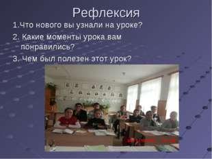 Рефлексия 1.Что нового вы узнали на уроке? 2. Какие моменты урока вам понрави