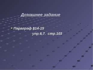 . Параграф §14-15 упр.6,7. стр.103 Домашнее задание