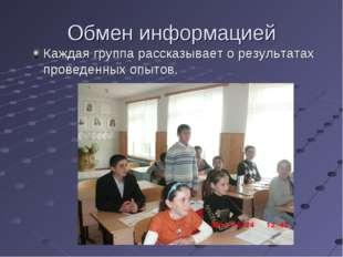 Обмен информацией Каждая группа рассказывает о результатах проведенных опытов.