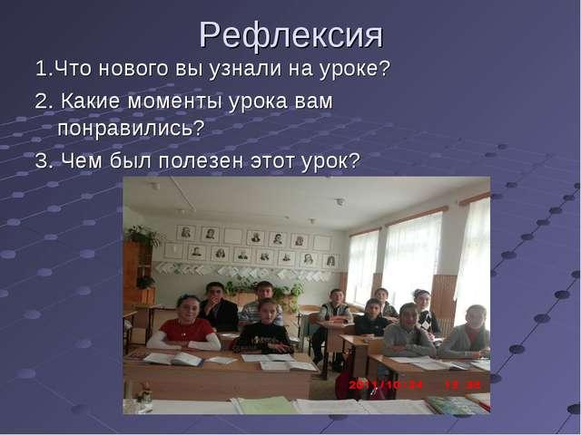 Рефлексия 1.Что нового вы узнали на уроке? 2. Какие моменты урока вам понрави...