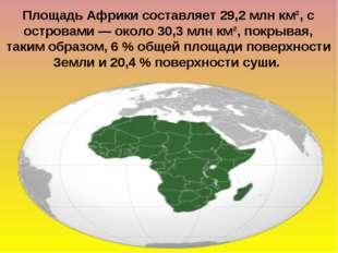 Площадь Африки составляет 29,2млн км², с островами— около 30,3млн км², пок