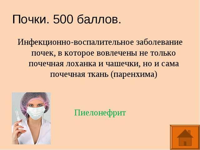 Почки. 500 баллов. Инфекционно-воспалительное заболевание почек, в которое во...