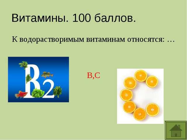 Витамины. 100 баллов. К водорастворимым витаминам относятся: … B,C