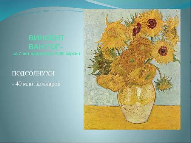 ВИНСЕНТ ВАН ГОГ- за 7 лет нарисовал 2000 картин ПОДСОЛНУХИ - 40 млн. долларов