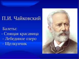 П.И. Чайковский Балеты: - Спящая красавица - Лебединое озеро - Щелкунчик