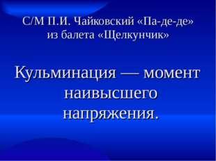 С/М П.И. Чайковский «Па-де-де» из балета «Щелкунчик» Кульминация — момент наи