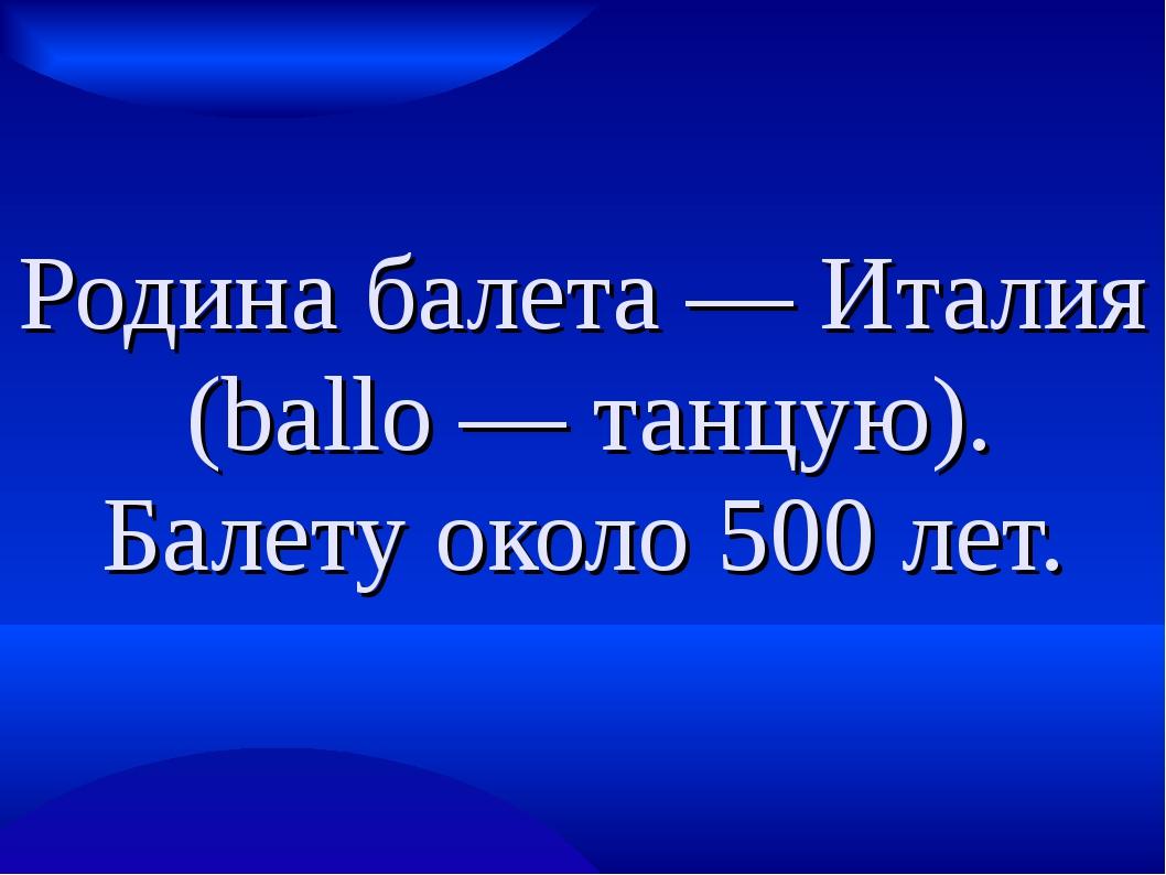 Родина балета — Италия (ballo — танцую). Балету около 500 лет.