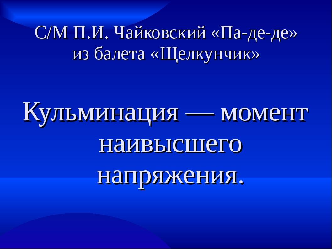 С/М П.И. Чайковский «Па-де-де» из балета «Щелкунчик» Кульминация — момент наи...