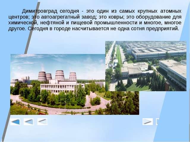 Димитровград сегодня - это один из самых крупных атомных центров; это автоаг...