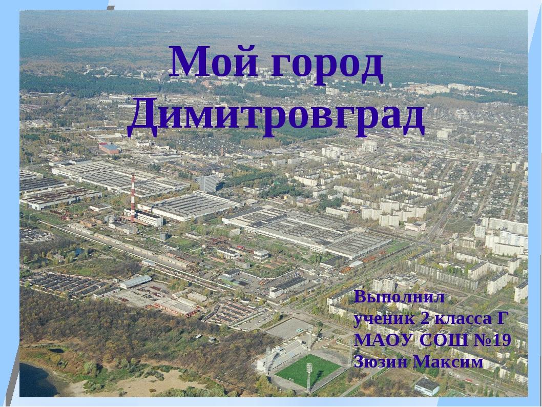 Мой город Димитровград Выполнил ученик 2 класса Г МАОУ СОШ №19 Зюзин Максим М...