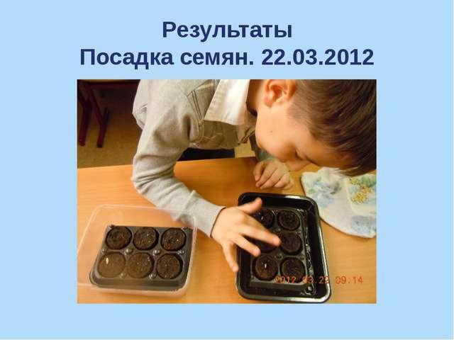 Результаты Посадка семян. 22.03.2012