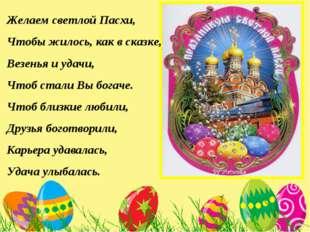 Желаем светлой Пасхи, Чтобы жилось, как в сказке, Везенья и удачи, Чтоб стали