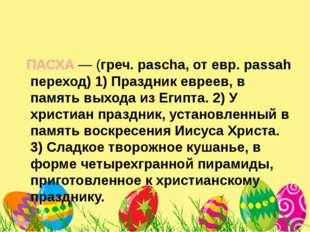 ПАСХА— (греч. pascha, от евр. passah переход) 1) Праздник евреев, в память