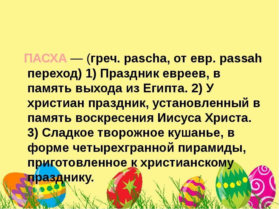 ПАСХА— (греч. pascha, от евр. passah переход) 1) Праздник евреев, в память...
