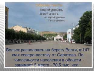 Вольск расположен на берегу Волги, в 147 км к северо-востоку от Саратова. По