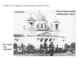 Когда-то на площаде, в самом центре находился собор. Вот такой был красавец!