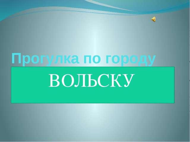 Прогулка по городу ВОЛЬСКУ
