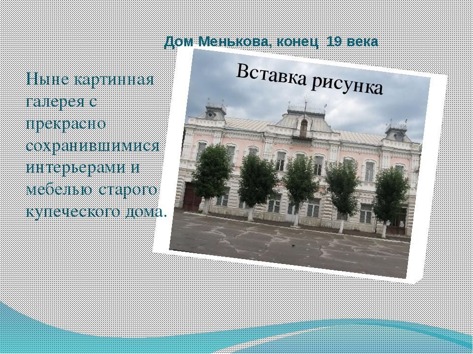 Дом Менькова, конец 19 века Ныне картинная галерея с прекрасно сохранившимися...