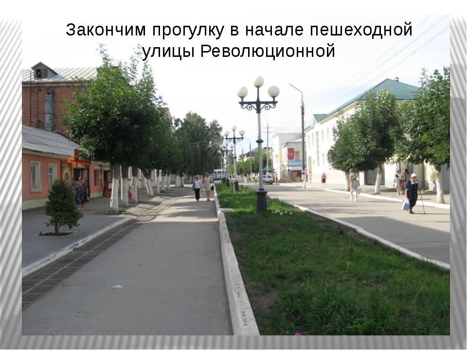 Закончим прогулку в начале пешеходной улицы Революционной