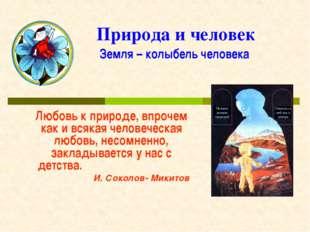 Природа и человек Земля – колыбель человека Любовь к природе, впрочем как и