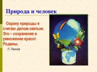 Природа и человек Охрану природы я считаю делом святым. Это – сохранение и ум