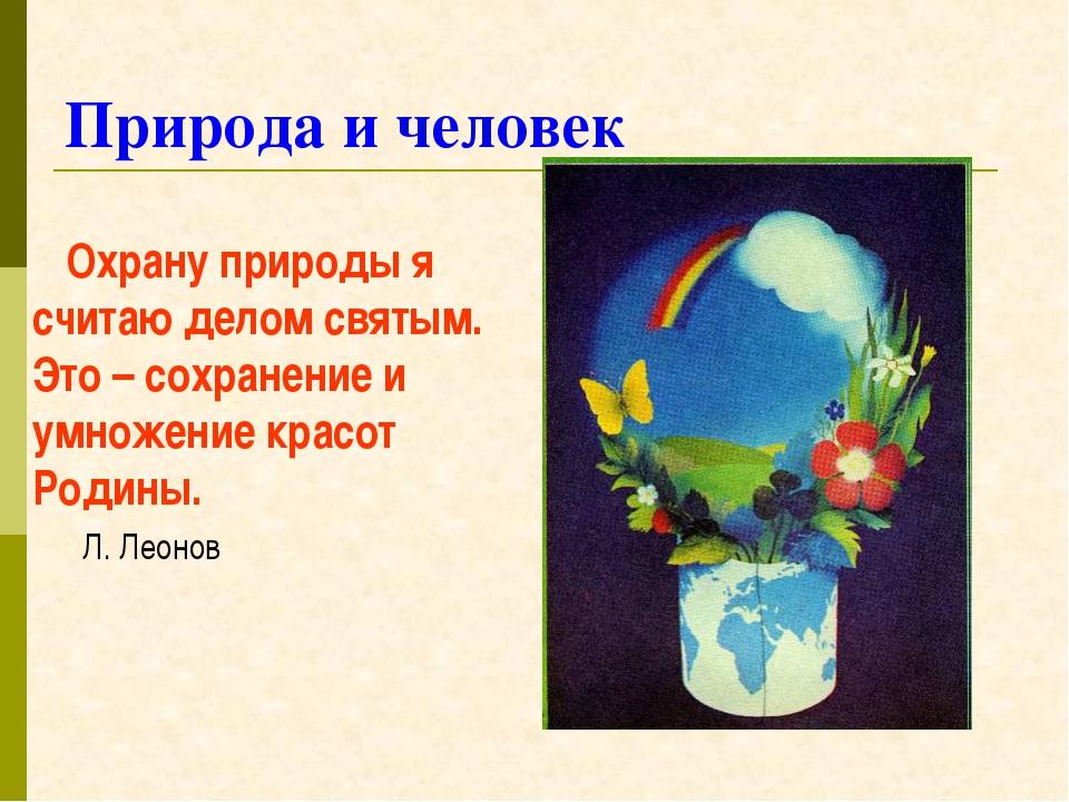 Природа и человек Охрану природы я считаю делом святым. Это – сохранение и ум...