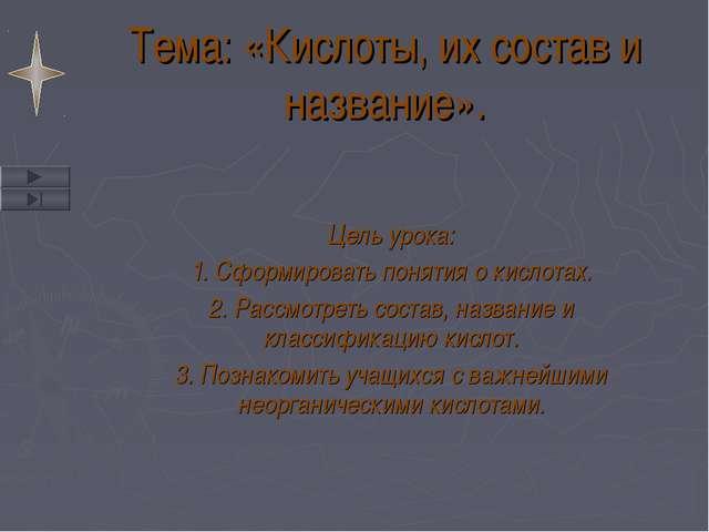 Тема: «Кислоты, их состав и название». Цель урока: 1. Сформировать понятия о...