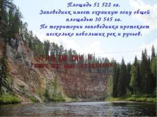 Площадь 51 522 га. Заповедник имеет охранную зону общей площадью 30 545 га. П