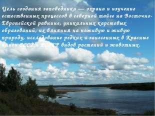 Цель создания заповедника — охрана и изучение естественных процессов в северн