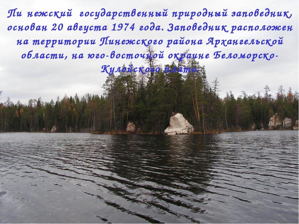 Пи́нежский государственный природный заповедник, основан 20 августа 1974 года...