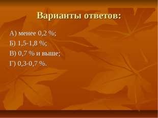 Варианты ответов: А) менее 0,2 %; Б) 1,5-1,8 %; В) 0,7 % и выше; Г) 0,3-0,7 %.