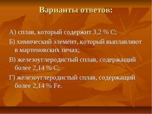 Варианты ответов: А) сплав, который содержит 3,2 % С; Б) химический элемент,